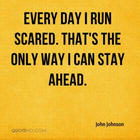 Every day I run scared. That's the only way I can stay ahead.