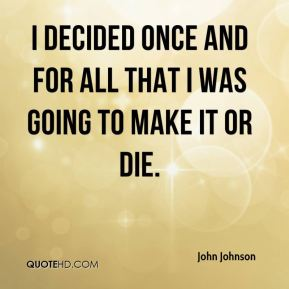 I decided once and for all that I was going to make it or die.