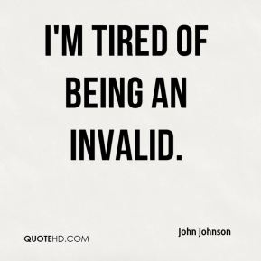 I'm tired of being an invalid.