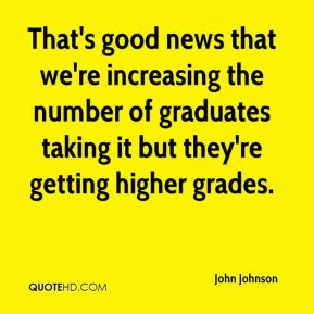 That's good news that we're increasing the number of graduates taking it but they're getting higher grades.