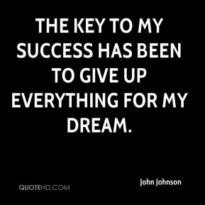 The key to my success has been to give up everything for my dream.