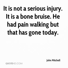 John Mitchell  - It is not a serious injury. It is a bone bruise. He had pain walking but that has gone today.