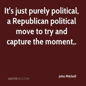 John Mitchell  - It's just purely political, a Republican political move to try and capture the moment.