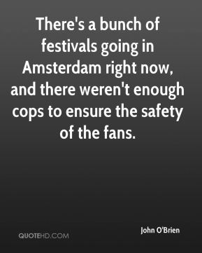 John O'Brien  - There's a bunch of festivals going in Amsterdam right now, and there weren't enough cops to ensure the safety of the fans.