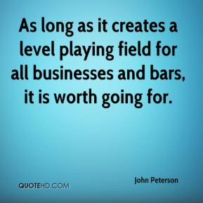John Peterson  - As long as it creates a level playing field for all businesses and bars, it is worth going for.