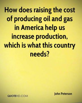 How does raising the cost of producing oil and gas in America help us increase production, which is what this country needs?