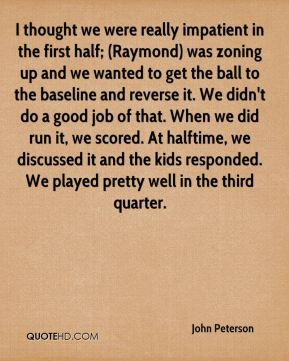 I thought we were really impatient in the first half; (Raymond) was zoning up and we wanted to get the ball to the baseline and reverse it. We didn't do a good job of that. When we did run it, we scored. At halftime, we discussed it and the kids responded. We played pretty well in the third quarter.