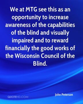 We at MTG see this as an opportunity to increase awareness of the capabilities of the blind and visually impaired and to reward financially the good works of the Wisconsin Council of the Blind.