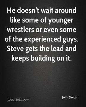 He doesn't wait around like some of younger wrestlers or even some of the experienced guys. Steve gets the lead and keeps building on it.