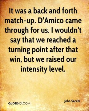 It was a back and forth match-up. D'Amico came through for us. I wouldn't say that we reached a turning point after that win, but we raised our intensity level.