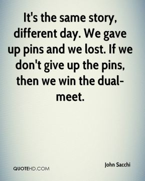 It's the same story, different day. We gave up pins and we lost. If we don't give up the pins, then we win the dual-meet.