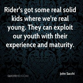 Rider's got some real solid kids where we're real young. They can exploit our youth with their experience and maturity.