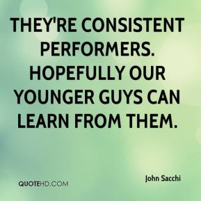 John Sacchi  - They're consistent performers. Hopefully our younger guys can learn from them.