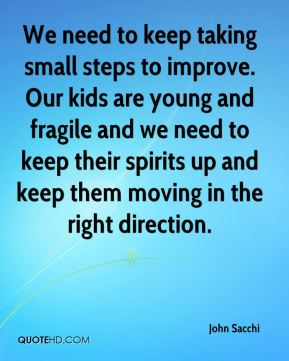 We need to keep taking small steps to improve. Our kids are young and fragile and we need to keep their spirits up and keep them moving in the right direction.