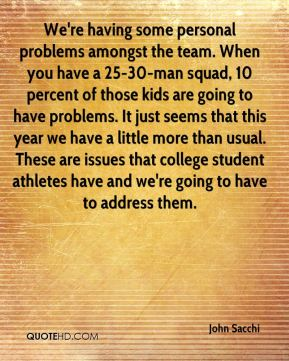 We're having some personal problems amongst the team. When you have a 25-30-man squad, 10 percent of those kids are going to have problems. It just seems that this year we have a little more than usual. These are issues that college student athletes have and we're going to have to address them.