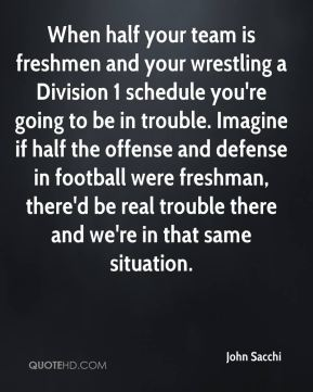 When half your team is freshmen and your wrestling a Division 1 schedule you're going to be in trouble. Imagine if half the offense and defense in football were freshman, there'd be real trouble there and we're in that same situation.
