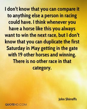 John Shirreffs  - I don't know that you can compare it to anything else a person in racing could have. I think whenever you have a horse like this you always want to win the next race, but I don't know that you can duplicate the first Saturday in May getting in the gate with 19 other horses and winning. There is no other race in that category.
