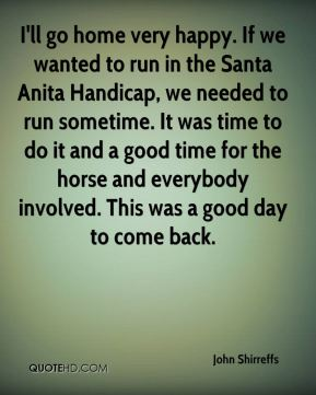I'll go home very happy. If we wanted to run in the Santa Anita Handicap, we needed to run sometime. It was time to do it and a good time for the horse and everybody involved. This was a good day to come back.