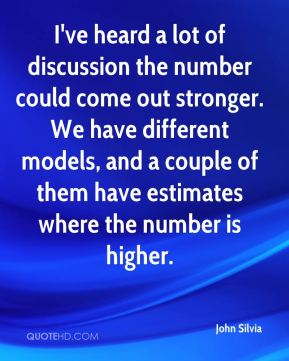 John Silvia  - I've heard a lot of discussion the number could come out stronger. We have different models, and a couple of them have estimates where the number is higher.