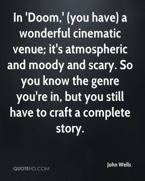 John Wells  - In 'Doom,' (you have) a wonderful cinematic venue; it's atmospheric and moody and scary. So you know the genre you're in, but you still have to craft a complete story.