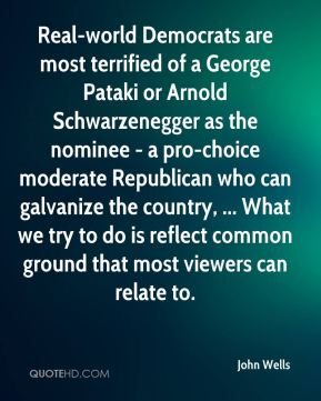 John Wells  - Real-world Democrats are most terrified of a George Pataki or Arnold Schwarzenegger as the nominee - a pro-choice moderate Republican who can galvanize the country, ... What we try to do is reflect common ground that most viewers can relate to.