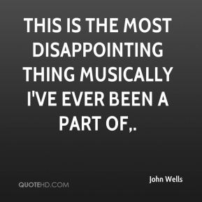 John Wells  - This is the most disappointing thing musically I've ever been a part of.