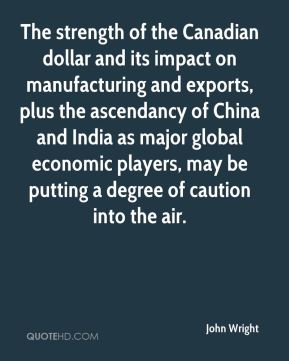 John Wright  - The strength of the Canadian dollar and its impact on manufacturing and exports, plus the ascendancy of China and India as major global economic players, may be putting a degree of caution into the air.