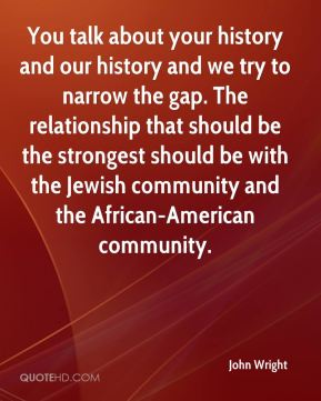 John Wright  - You talk about your history and our history and we try to narrow the gap. The relationship that should be the strongest should be with the Jewish community and the African-American community.