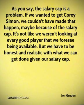 As you say, the salary cap is a problem. If we wanted to get Corey Simon, we couldn't have made that happen, maybe because of the salary cap. It's not like we weren't looking at every good player that we foresee being available. But we have to be honest and realistic with what we can get done given our salary cap.