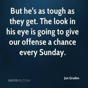 But he's as tough as they get. The look in his eye is going to give our offense a chance every Sunday.