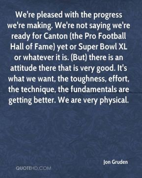 We're pleased with the progress we're making. We're not saying we're ready for Canton (the Pro Football Hall of Fame) yet or Super Bowl XL or whatever it is. (But) there is an attitude there that is very good. It's what we want, the toughness, effort, the technique, the fundamentals are getting better. We are very physical.