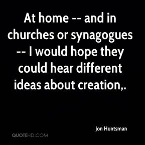 Jon Huntsman  - At home -- and in churches or synagogues -- I would hope they could hear different ideas about creation.