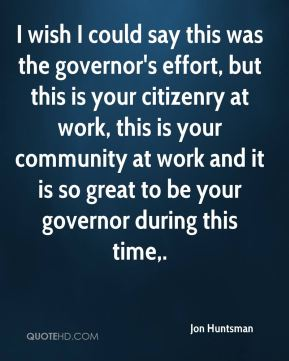 I wish I could say this was the governor's effort, but this is your citizenry at work, this is your community at work and it is so great to be your governor during this time.