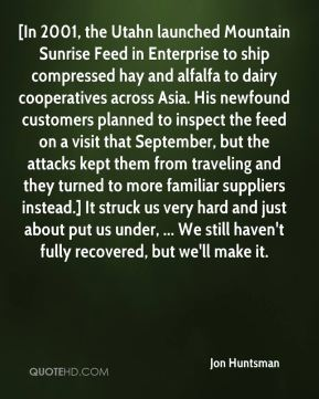 [In 2001, the Utahn launched Mountain Sunrise Feed in Enterprise to ship compressed hay and alfalfa to dairy cooperatives across Asia. His newfound customers planned to inspect the feed on a visit that September, but the attacks kept them from traveling and they turned to more familiar suppliers instead.] It struck us very hard and just about put us under, ... We still haven't fully recovered, but we'll make it.