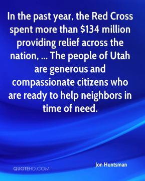 Jon Huntsman  - In the past year, the Red Cross spent more than $134 million providing relief across the nation, ... The people of Utah are generous and compassionate citizens who are ready to help neighbors in time of need.