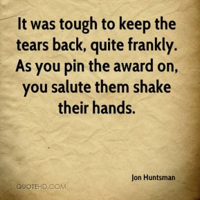 It was tough to keep the tears back, quite frankly. As you pin the award on, you salute them shake their hands.