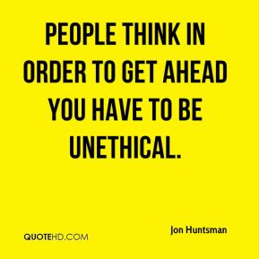 Jon Huntsman  - People think in order to get ahead you have to be unethical.