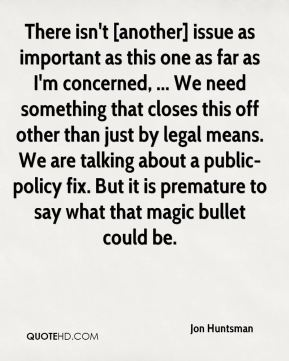 There isn't [another] issue as important as this one as far as I'm concerned, ... We need something that closes this off other than just by legal means. We are talking about a public-policy fix. But it is premature to say what that magic bullet could be.