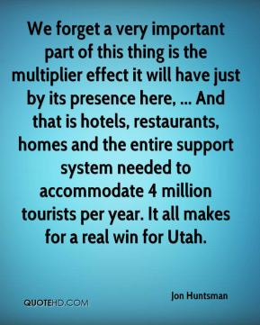 We forget a very important part of this thing is the multiplier effect it will have just by its presence here, ... And that is hotels, restaurants, homes and the entire support system needed to accommodate 4 million tourists per year. It all makes for a real win for Utah.