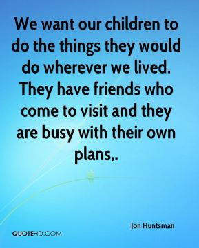 We want our children to do the things they would do wherever we lived. They have friends who come to visit and they are busy with their own plans.