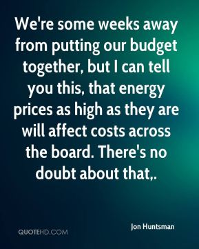 We're some weeks away from putting our budget together, but I can tell you this, that energy prices as high as they are will affect costs across the board. There's no doubt about that.