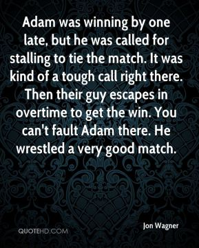 Jon Wagner  - Adam was winning by one late, but he was called for stalling to tie the match. It was kind of a tough call right there. Then their guy escapes in overtime to get the win. You can't fault Adam there. He wrestled a very good match.