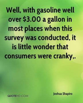Joshua Shapiro  - Well, with gasoline well over $3.00 a gallon in most places when this survey was conducted, it is little wonder that consumers were cranky.