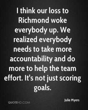 Julie Myers  - I think our loss to Richmond woke everybody up. We realized everybody needs to take more accountability and do more to help the team effort. It's not just scoring goals.