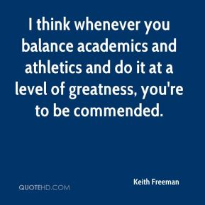 Keith Freeman  - I think whenever you balance academics and athletics and do it at a level of greatness, you're to be commended.