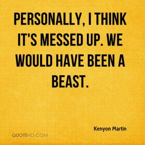 Kenyon Martin  - Personally, I think it's messed up. We would have been a beast.