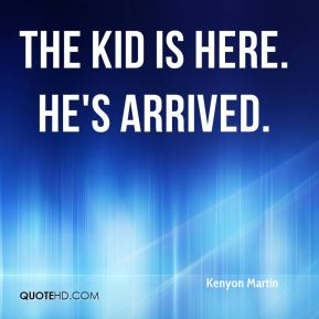 Kenyon Martin  - The kid is here. He's arrived.