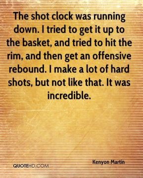 Kenyon Martin  - The shot clock was running down. I tried to get it up to the basket, and tried to hit the rim, and then get an offensive rebound. I make a lot of hard shots, but not like that. It was incredible.