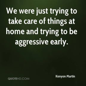 Kenyon Martin  - We were just trying to take care of things at home and trying to be aggressive early.