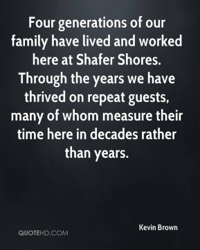 Kevin Brown  - Four generations of our family have lived and worked here at Shafer Shores. Through the years we have thrived on repeat guests, many of whom measure their time here in decades rather than years.